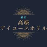 高級ホテルをデイユース 横浜 口コミ高評価ホテル7選