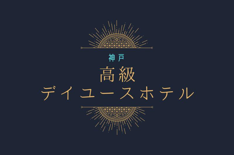神戸市内!高級ホテルのデイユース7選  贅沢に利用しよう